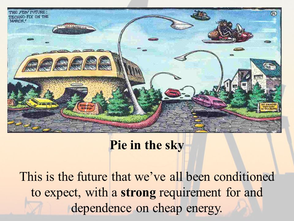 Pie in the sky This is the future that we've all been conditioned to expect, with a strong requirement for and dependence on cheap energy.