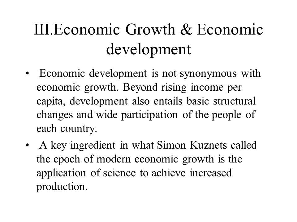 III.Economic Growth & Economic development Economic development is not synonymous with economic growth. Beyond rising income per capita, development a