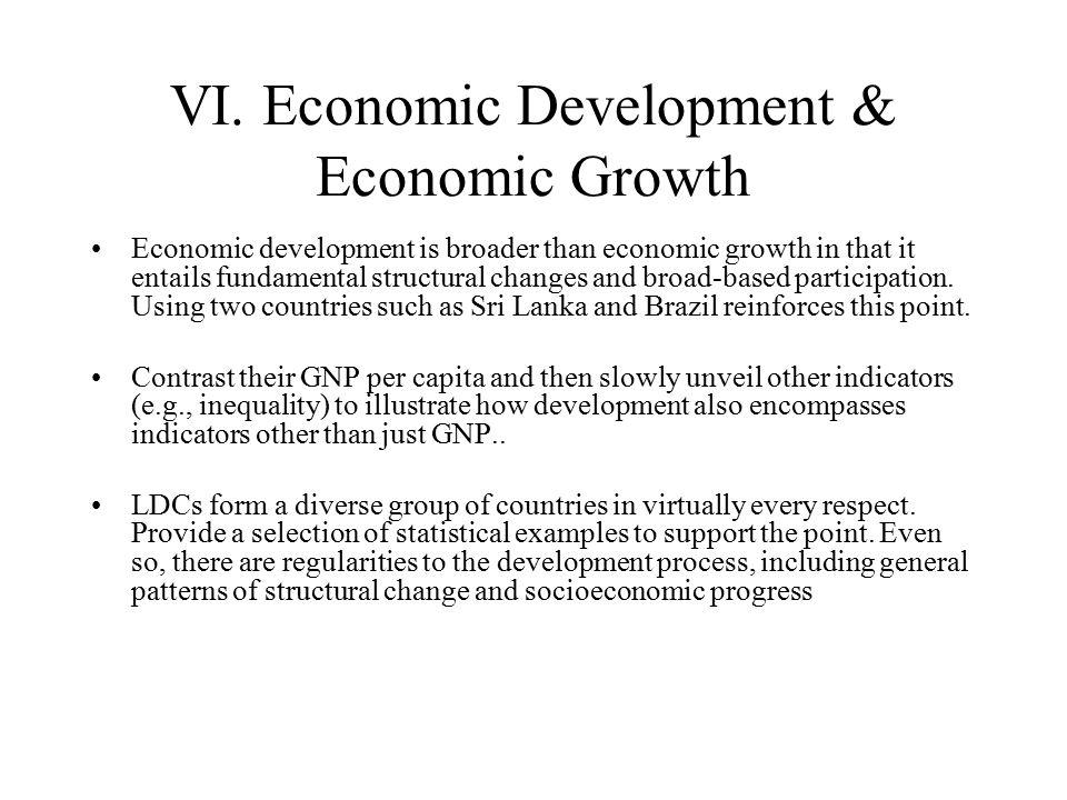 VI. Economic Development & Economic Growth Economic development is broader than economic growth in that it entails fundamental structural changes and