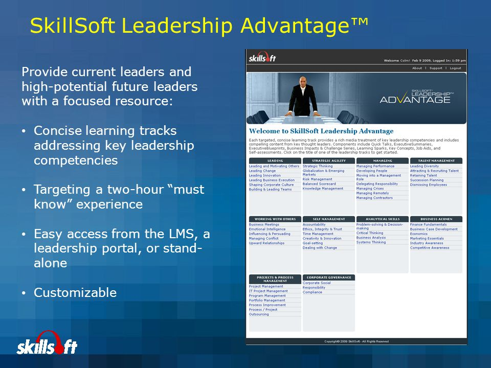 SkillSoft Leadership Advantage™ Provide current leaders and high-potential future leaders with a focused resource: Concise learning tracks addressing key leadership competencies Targeting a two-hour must know experience Easy access from the LMS, a leadership portal, or stand- alone Customizable