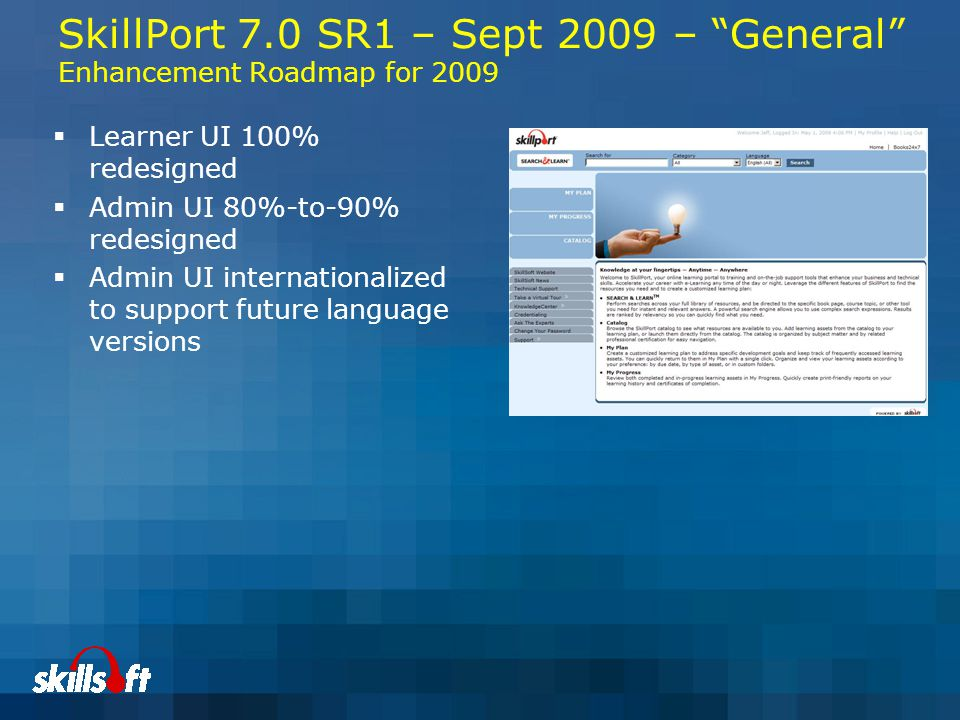SkillPort 7.0 SR1 – Sept 2009 – General Enhancement Roadmap for 2009  Learner UI 100% redesigned  Admin UI 80%-to-90% redesigned  Admin UI internationalized to support future language versions