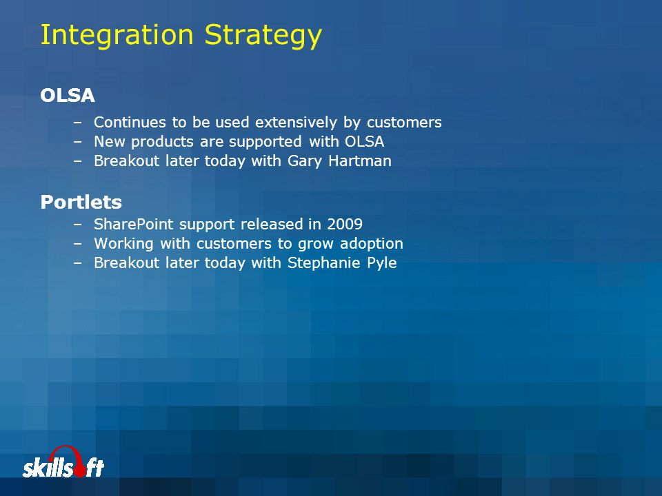 Integration Strategy OLSA –Continues to be used extensively by customers –New products are supported with OLSA –Breakout later today with Gary Hartman Portlets –SharePoint support released in 2009 –Working with customers to grow adoption –Breakout later today with Stephanie Pyle