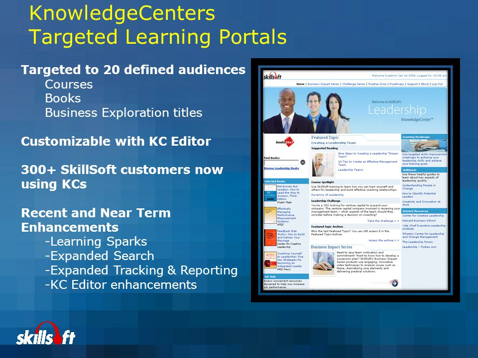 KnowledgeCenters Targeted Learning Portals Targeted to 20 defined audiences Courses Books Business Exploration titles Customizable with KC Editor 300+ SkillSoft customers now using KCs Recent and Near Term Enhancements -Learning Sparks -Expanded Search -Expanded Tracking & Reporting -KC Editor enhancements