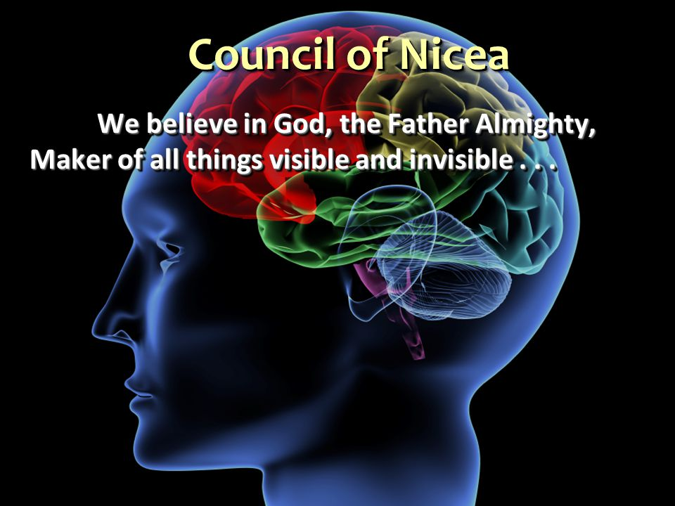 Council of Nicea We believe in God, the Father Almighty, Maker of all things visible and invisible...