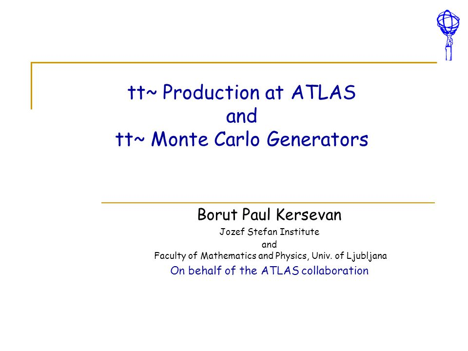 tt~ Production at ATLAS and tt~ Monte Carlo Generators Borut Paul Kersevan Jozef Stefan Institute and Faculty of Mathematics and Physics, Univ. of Lju