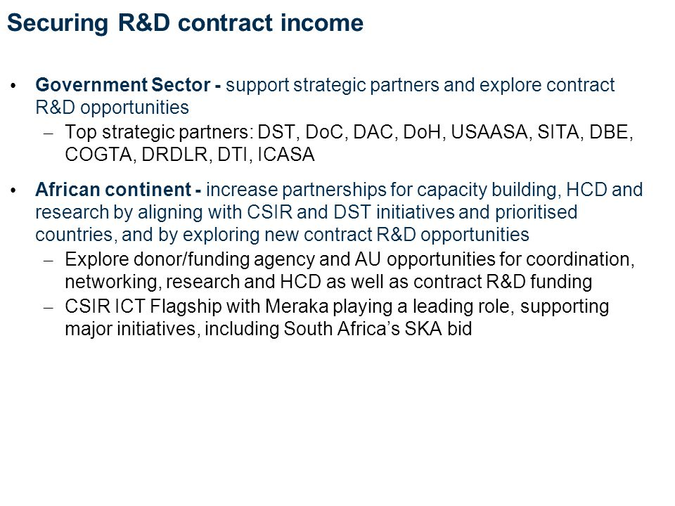 Securing R&D contract income Government Sector - support strategic partners and explore contract R&D opportunities – Top strategic partners: DST, DoC, DAC, DoH, USAASA, SITA, DBE, COGTA, DRDLR, DTI, ICASA African continent - increase partnerships for capacity building, HCD and research by aligning with CSIR and DST initiatives and prioritised countries, and by exploring new contract R&D opportunities – Explore donor/funding agency and AU opportunities for coordination, networking, research and HCD as well as contract R&D funding – CSIR ICT Flagship with Meraka playing a leading role, supporting major initiatives, including South Africa's SKA bid