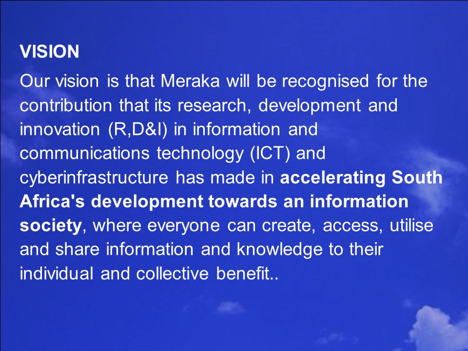 Slide 6 of 21 VISION Our vision is that Meraka will be recognised for the contribution that its research, development and innovation (R,D&I) in information and communications technology (ICT) and cyberinfrastructure has made in accelerating South Africa s development towards an information society, where everyone can create, access, utilise and share information and knowledge to their individual and collective benefit..