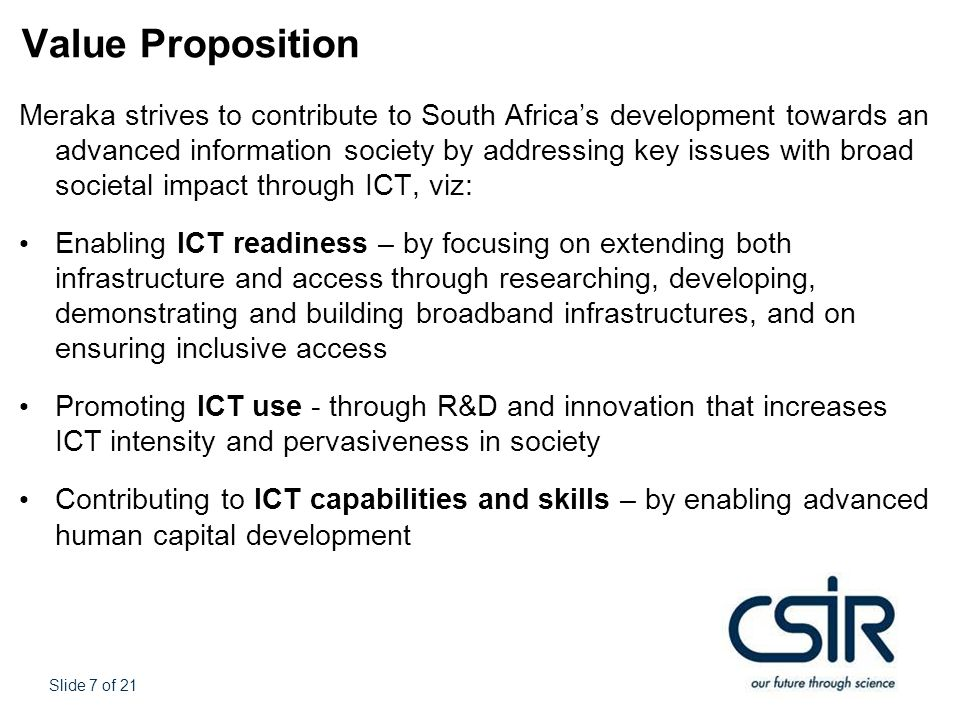 Slide 7 of 21 Value Proposition Meraka strives to contribute to South Africa's development towards an advanced information society by addressing key issues with broad societal impact through ICT, viz: Enabling ICT readiness – by focusing on extending both infrastructure and access through researching, developing, demonstrating and building broadband infrastructures, and on ensuring inclusive access Promoting ICT use - through R&D and innovation that increases ICT intensity and pervasiveness in society Contributing to ICT capabilities and skills – by enabling advanced human capital development