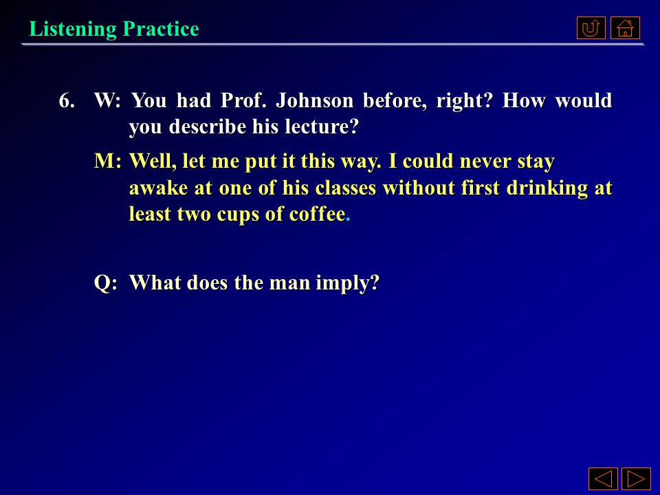6.A) He dropped out of Professor Johnson's class. B)He'll probably take another class with Professor Johnson. C)Professor Johnson's lectures were bori