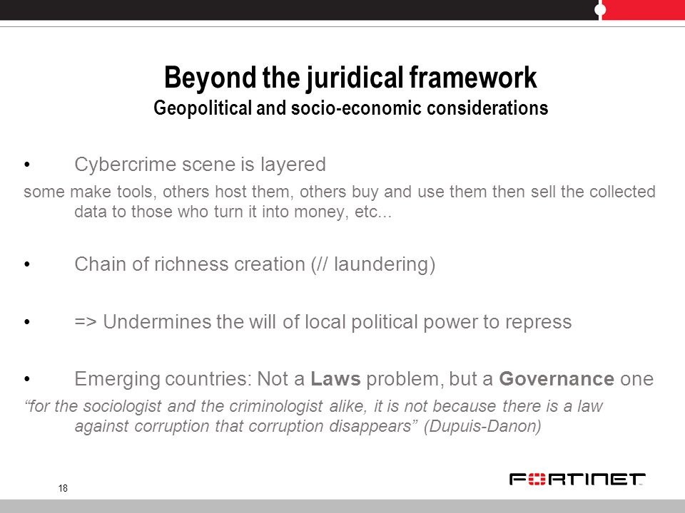 18 Beyond the juridical framework Geopolitical and socio-economic considerations Cybercrime scene is layered some make tools, others host them, others buy and use them then sell the collected data to those who turn it into money, etc...