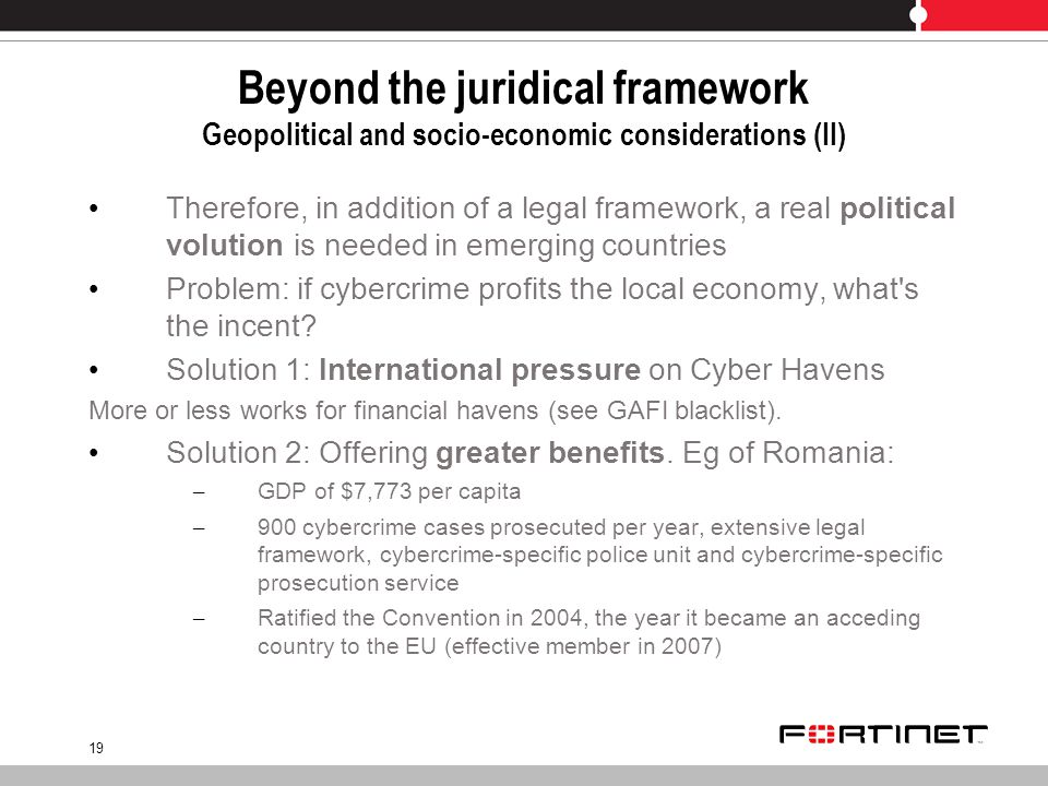 19 Beyond the juridical framework Geopolitical and socio-economic considerations (II) Therefore, in addition of a legal framework, a real political volution is needed in emerging countries Problem: if cybercrime profits the local economy, what s the incent.