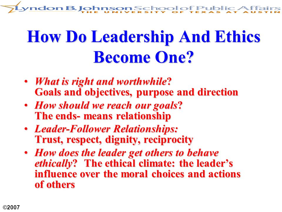 ©2007 How Do Leadership And Ethics Become One? What is right and worthwhile? Goals and objectives, purpose and directionWhat is right and worthwhile?