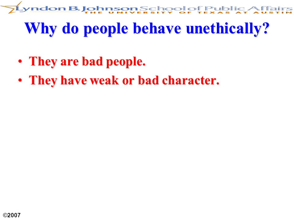 ©2007 Why do people behave unethically. They are bad people.They are bad people.
