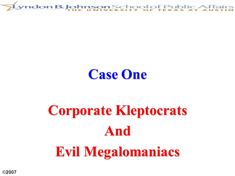 ©2007 Case One Corporate Kleptocrats And Evil Megalomaniacs
