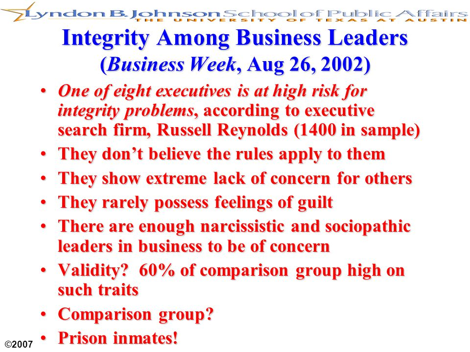 ©2007 Integrity Among Business Leaders (Business Week, Aug 26, 2002) One of eight executives is at high risk for integrity problems, according to exec