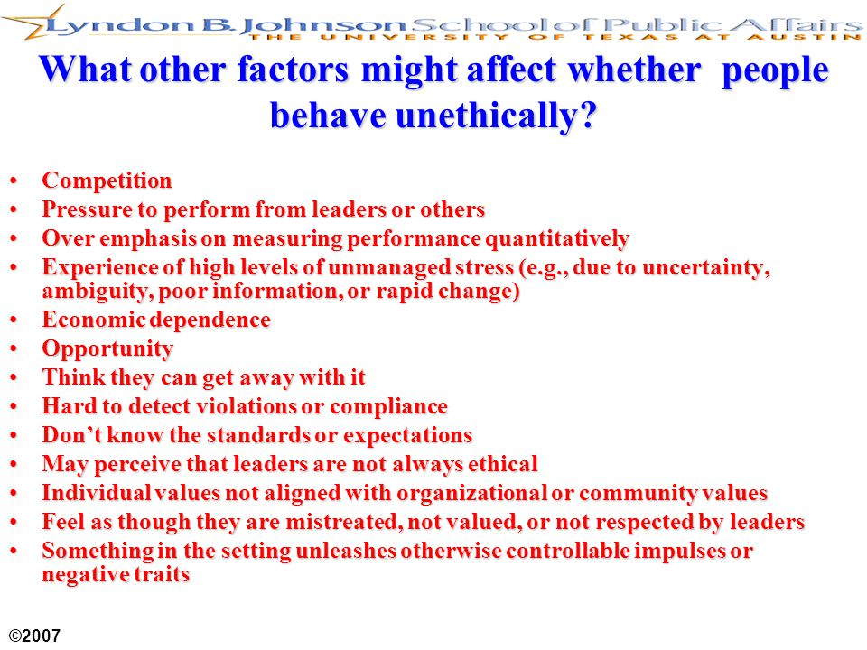 ©2007 What other factors might affect whether people behave unethically? CompetitionCompetition Pressure to perform from leaders or othersPressure to
