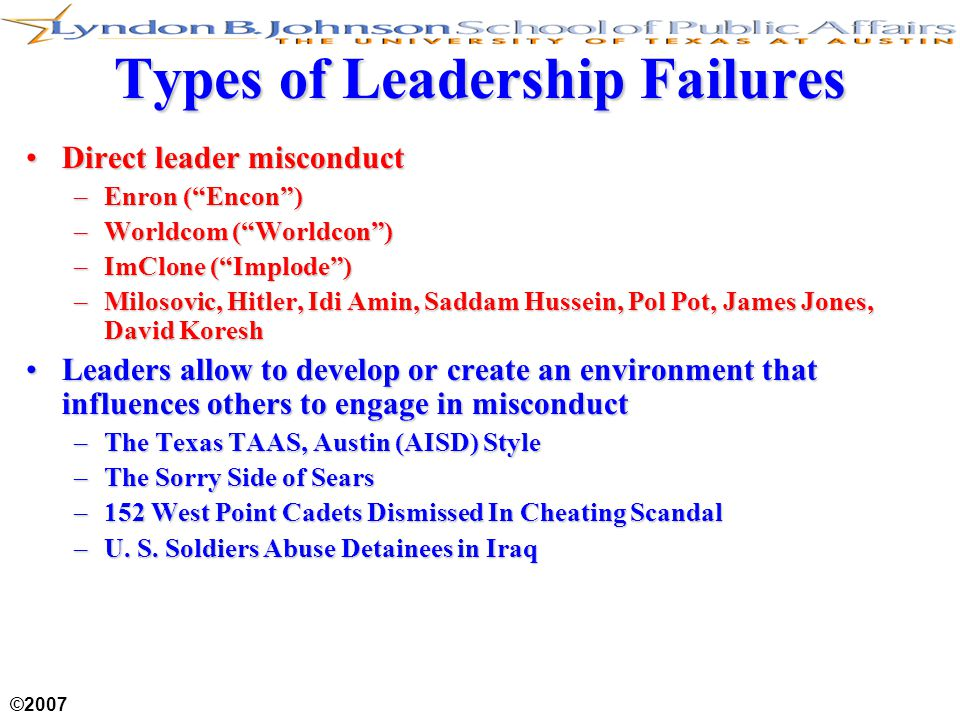 "©2007 Types of Leadership Failures Direct leader misconductDirect leader misconduct –Enron (""Encon"") –Worldcom (""Worldcon"") –ImClone (""Implode"") –Milo"