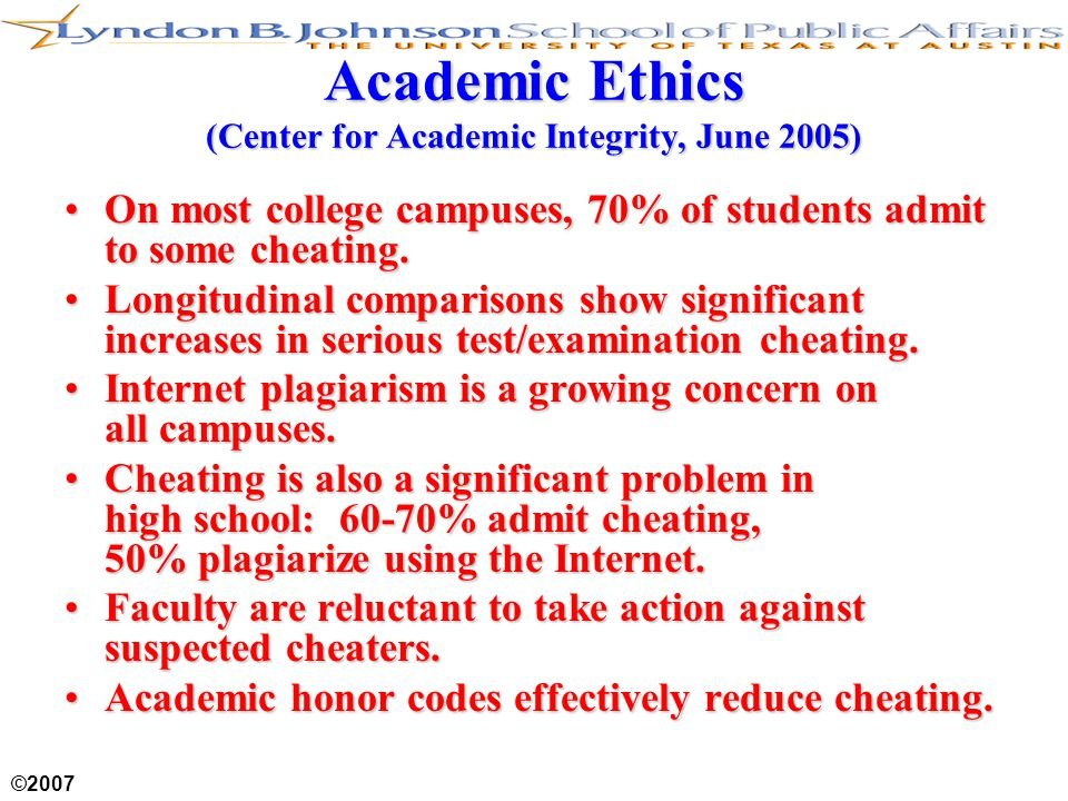 ©2007 Academic Ethics (Center for Academic Integrity, June 2005) On most college campuses, 70% of students admit to some cheating.On most college campuses, 70% of students admit to some cheating.