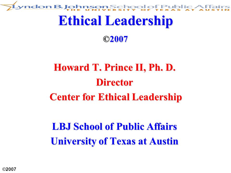 ©2007 Ethical Leadership ©2007 Howard T. Prince II, Ph. D. Director Center for Ethical Leadership Center for Ethical Leadership LBJ School of Public A