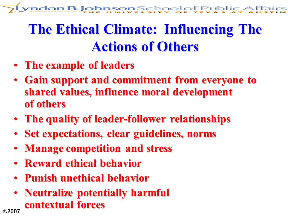 ©2007 The Ethical Climate: Influencing The Actions of Others The example of leadersThe example of leaders Gain support and commitment from everyone to shared values, influence moral development of othersGain support and commitment from everyone to shared values, influence moral development of others The quality of leader-follower relationshipsThe quality of leader-follower relationships Set expectations, clear guidelines, normsSet expectations, clear guidelines, norms Manage competition and stressManage competition and stress Reward ethical behaviorReward ethical behavior Punish unethical behaviorPunish unethical behavior Neutralize potentially harmful contextual forcesNeutralize potentially harmful contextual forces