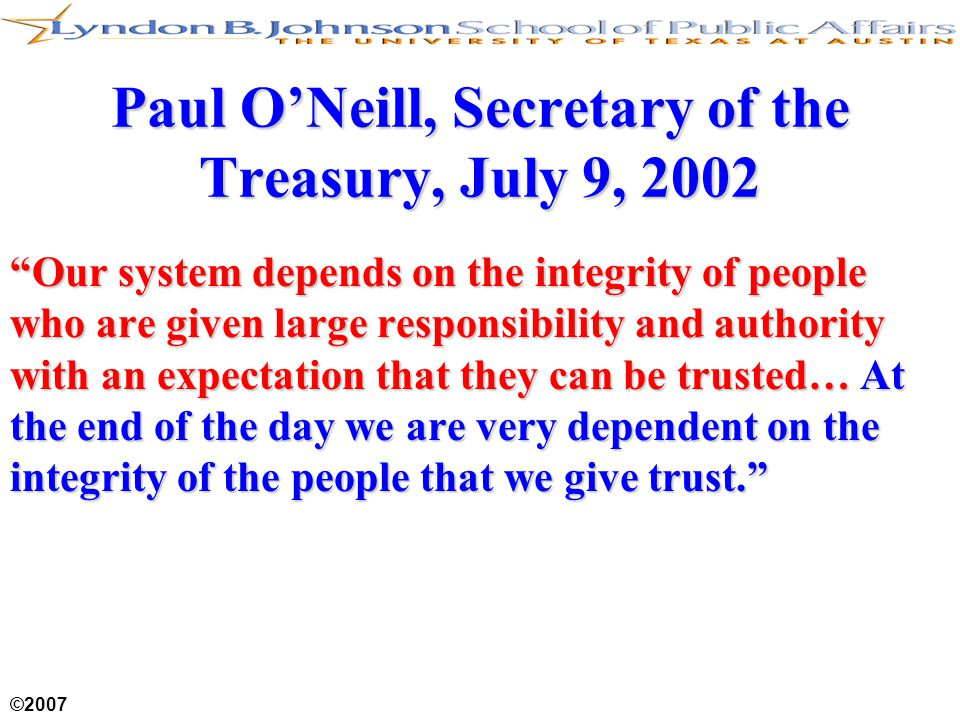 "©2007 Paul O'Neill, Secretary of the Treasury, July 9, 2002 ""Our system depends on the integrity of people who are given large responsibility and auth"