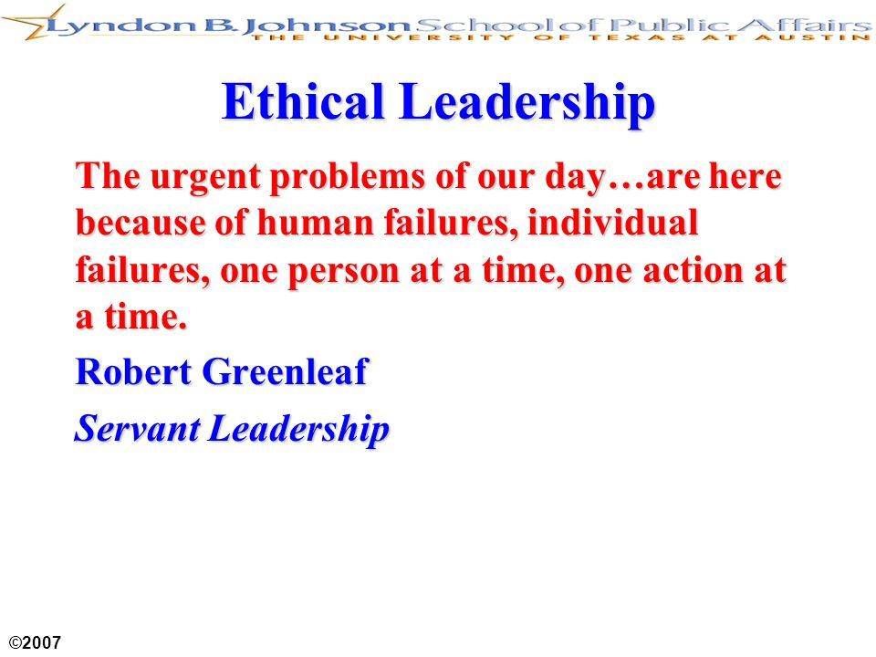 ©2007 Ethical Leadership The urgent problems of our day…are here because of human failures, individual failures, one person at a time, one action at a