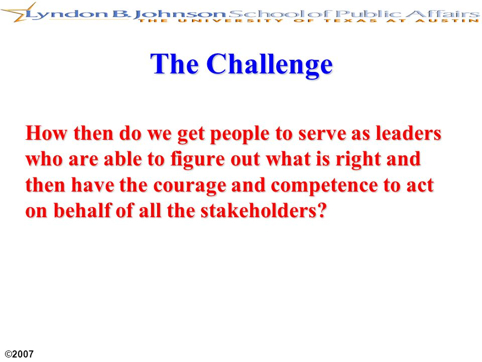 ©2007 The Challenge How then do we get people to serve as leaders who are able to figure out what is right and then have the courage and competence to act on behalf of all the stakeholders?