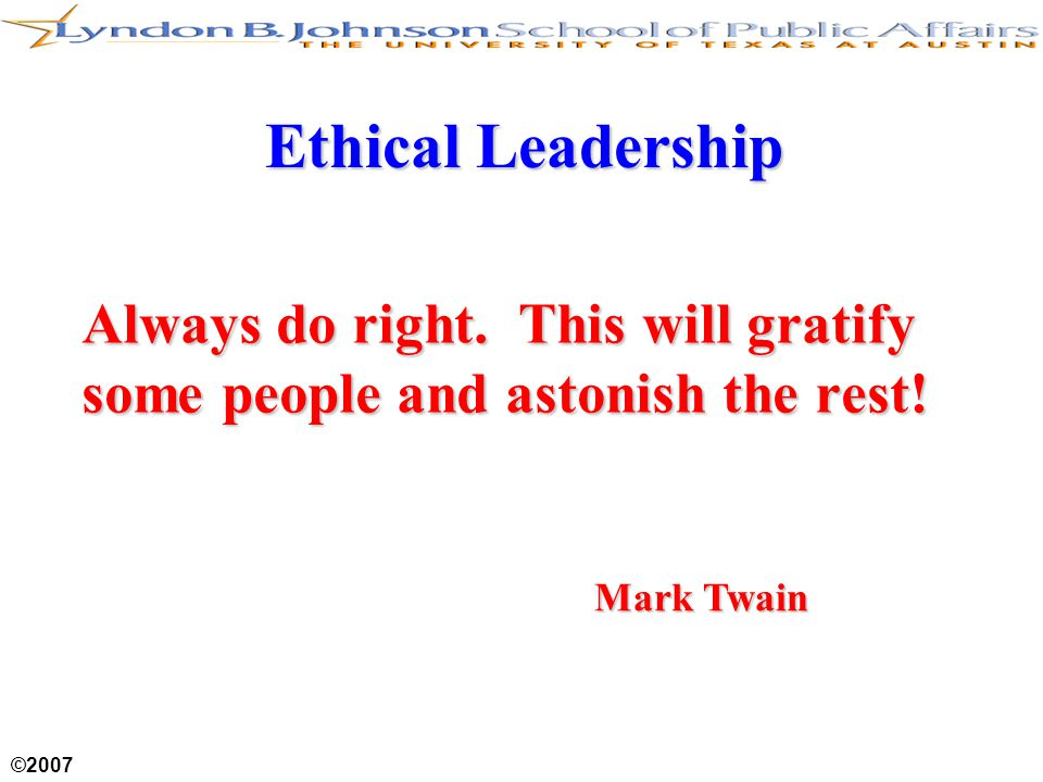 ©2007 Ethical Leadership Always do right. This will gratify some people and astonish the rest! Mark Twain