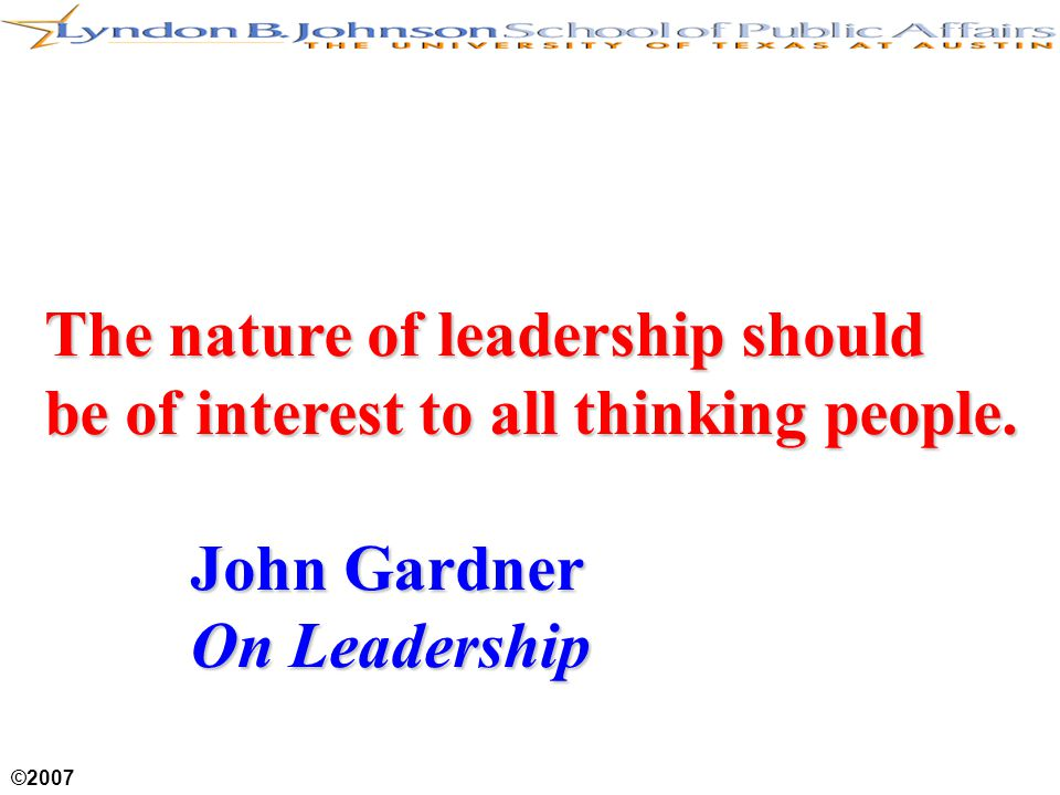 ©2007 The nature of leadership should be of interest to all thinking people.
