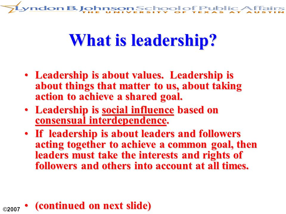 ©2007 What is leadership? Leadership is about values. Leadership is about things that matter to us, about taking action to achieve a shared goal.Leade
