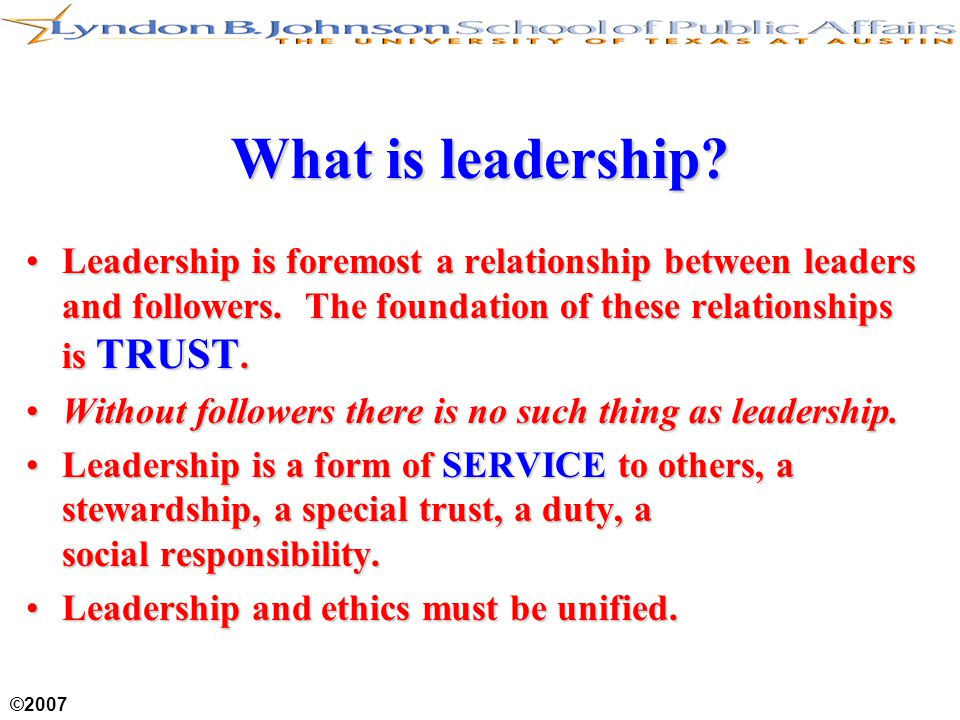 ©2007 What is leadership. Leadership is foremost a relationship between leaders and followers.