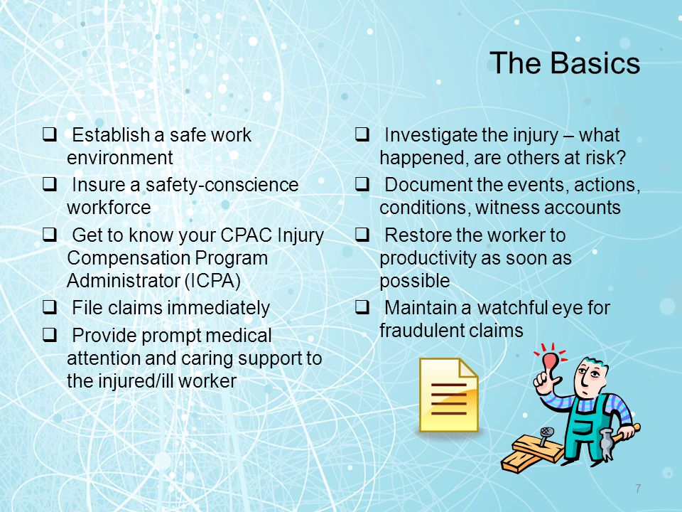 Supervisor's Guide to Worker's Comp Supervisor Can support or defend the action leading up to the incident Know if the employee was engaged in a work-related activity Know the injured worker and the type of work being performed You are the most important link to workers compensation because you: 8