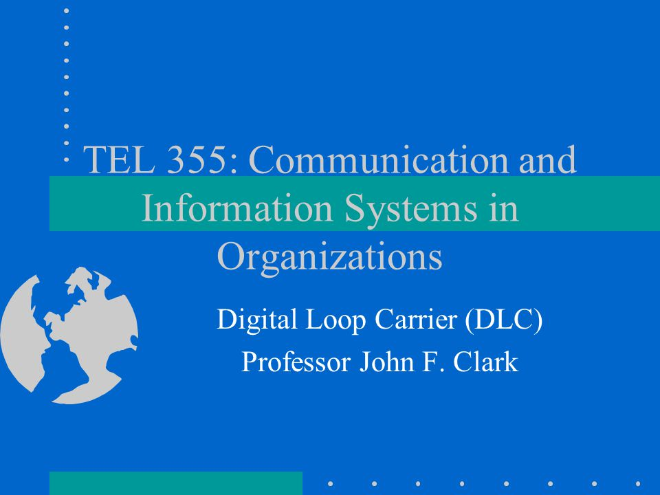 TEL 355: Communication and Information Systems in Organizations Digital Loop Carrier (DLC) Professor John F.