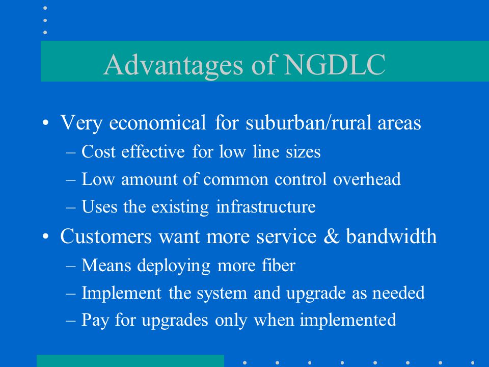 Advantages of NGDLC Very economical for suburban/rural areas –Cost effective for low line sizes –Low amount of common control overhead –Uses the existing infrastructure Customers want more service & bandwidth –Means deploying more fiber –Implement the system and upgrade as needed –Pay for upgrades only when implemented