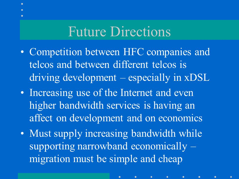 Future Directions Competition between HFC companies and telcos and between different telcos is driving development – especially in xDSL Increasing use of the Internet and even higher bandwidth services is having an affect on development and on economics Must supply increasing bandwidth while supporting narrowband economically – migration must be simple and cheap