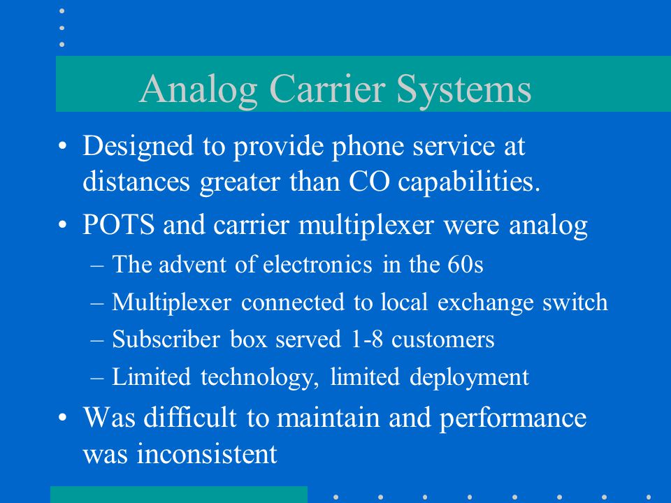 Analog Carrier Systems Designed to provide phone service at distances greater than CO capabilities.