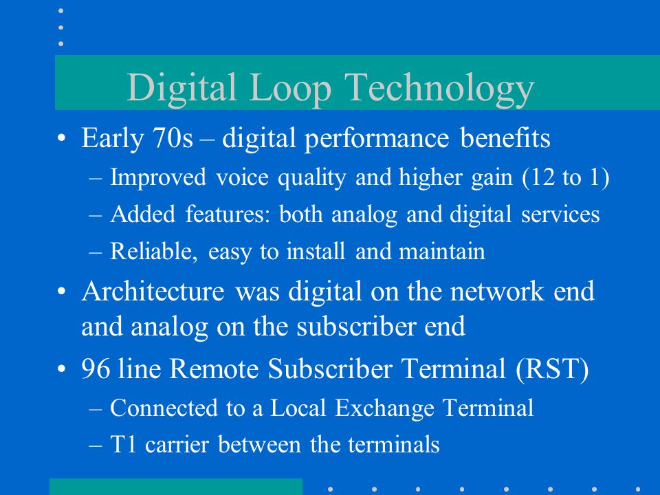 Digital Loop Technology Early 70s – digital performance benefits –Improved voice quality and higher gain (12 to 1) –Added features: both analog and digital services –Reliable, easy to install and maintain Architecture was digital on the network end and analog on the subscriber end 96 line Remote Subscriber Terminal (RST) –Connected to a Local Exchange Terminal –T1 carrier between the terminals