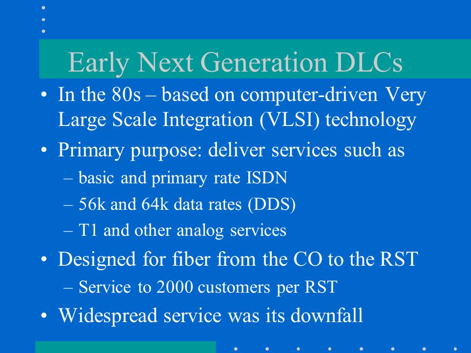 Early Next Generation DLCs In the 80s – based on computer-driven Very Large Scale Integration (VLSI) technology Primary purpose: deliver services such as –basic and primary rate ISDN –56k and 64k data rates (DDS) –T1 and other analog services Designed for fiber from the CO to the RST –Service to 2000 customers per RST Widespread service was its downfall