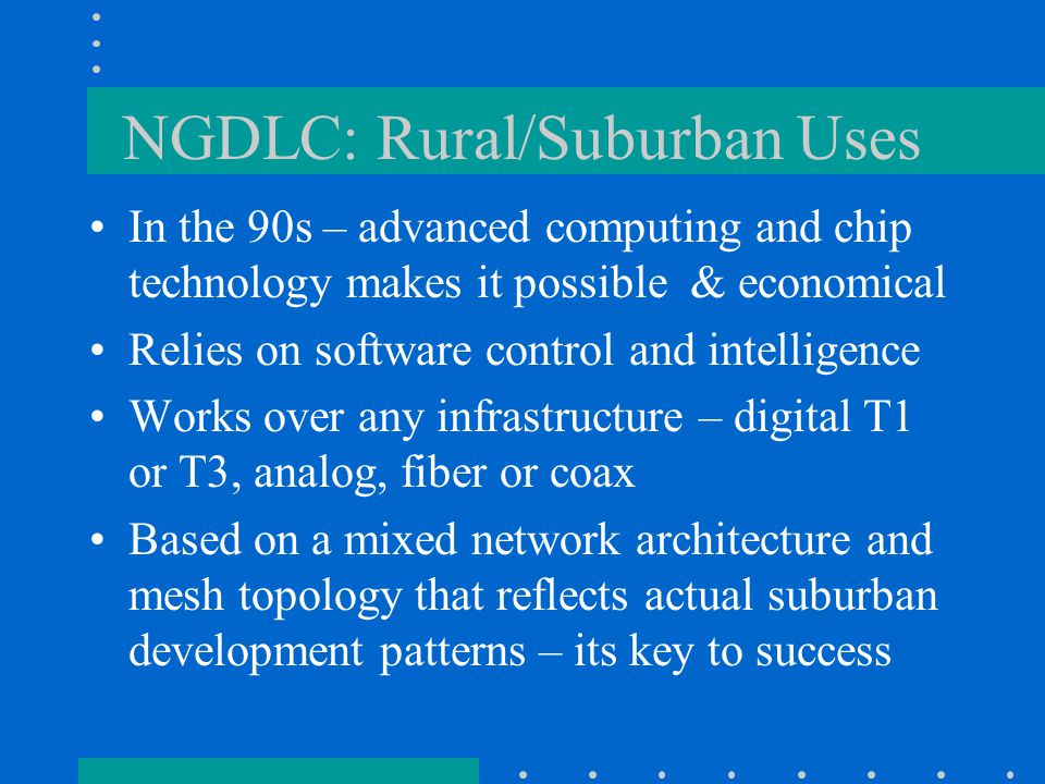 NGDLC: Rural/Suburban Uses In the 90s – advanced computing and chip technology makes it possible & economical Relies on software control and intelligence Works over any infrastructure – digital T1 or T3, analog, fiber or coax Based on a mixed network architecture and mesh topology that reflects actual suburban development patterns – its key to success