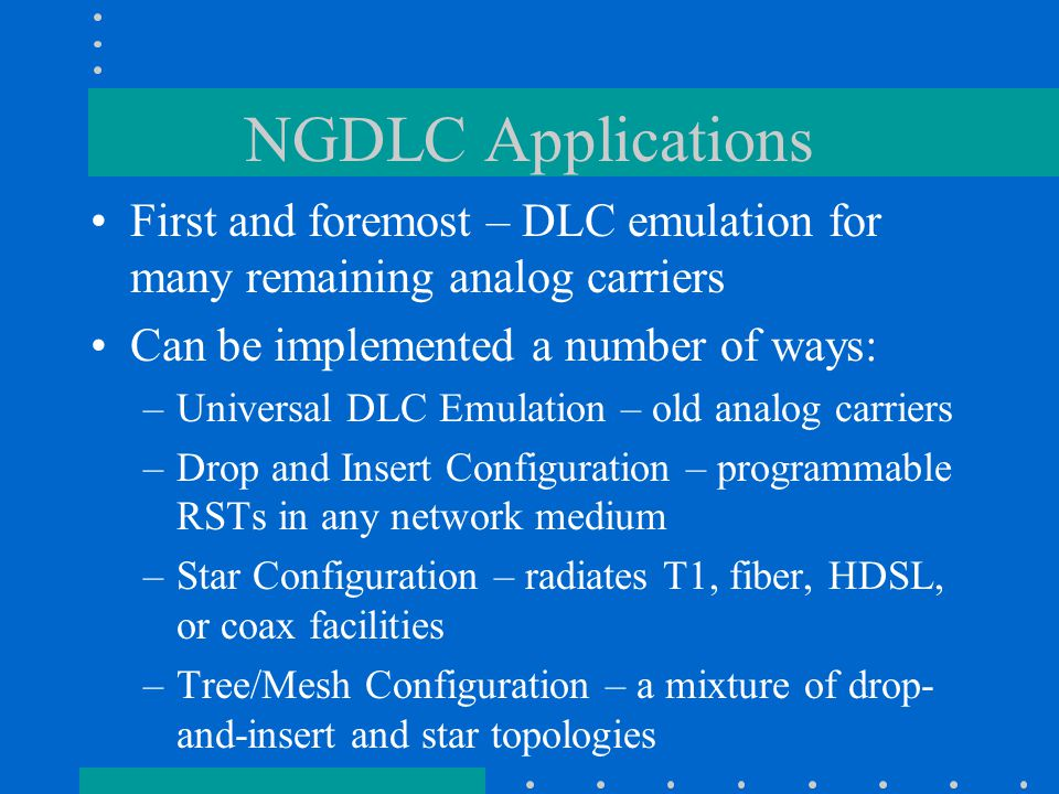 NGDLC Applications First and foremost – DLC emulation for many remaining analog carriers Can be implemented a number of ways: –Universal DLC Emulation – old analog carriers –Drop and Insert Configuration – programmable RSTs in any network medium –Star Configuration – radiates T1, fiber, HDSL, or coax facilities –Tree/Mesh Configuration – a mixture of drop- and-insert and star topologies