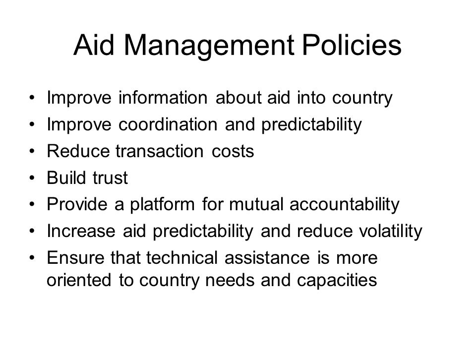 Aid Management Policies Improve information about aid into country Improve coordination and predictability Reduce transaction costs Build trust Provide a platform for mutual accountability Increase aid predictability and reduce volatility Ensure that technical assistance is more oriented to country needs and capacities