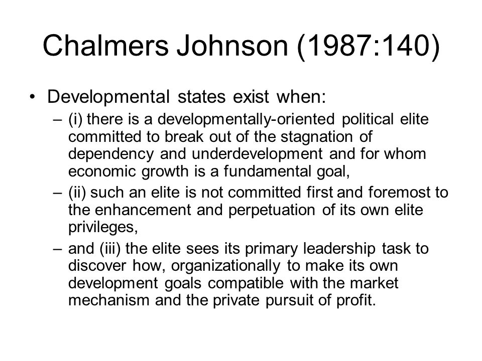 Chalmers Johnson (1987:140) Developmental states exist when: –(i) there is a developmentally-oriented political elite committed to break out of the stagnation of dependency and underdevelopment and for whom economic growth is a fundamental goal, –(ii) such an elite is not committed first and foremost to the enhancement and perpetuation of its own elite privileges, –and (iii) the elite sees its primary leadership task to discover how, organizationally to make its own development goals compatible with the market mechanism and the private pursuit of profit.