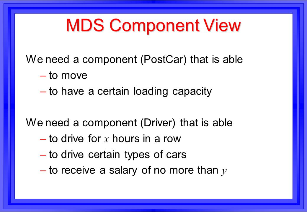 MDS Component View We need a component (PostCar) that is able –to move –to have a certain loading capacity We need a component (Driver) that is able –