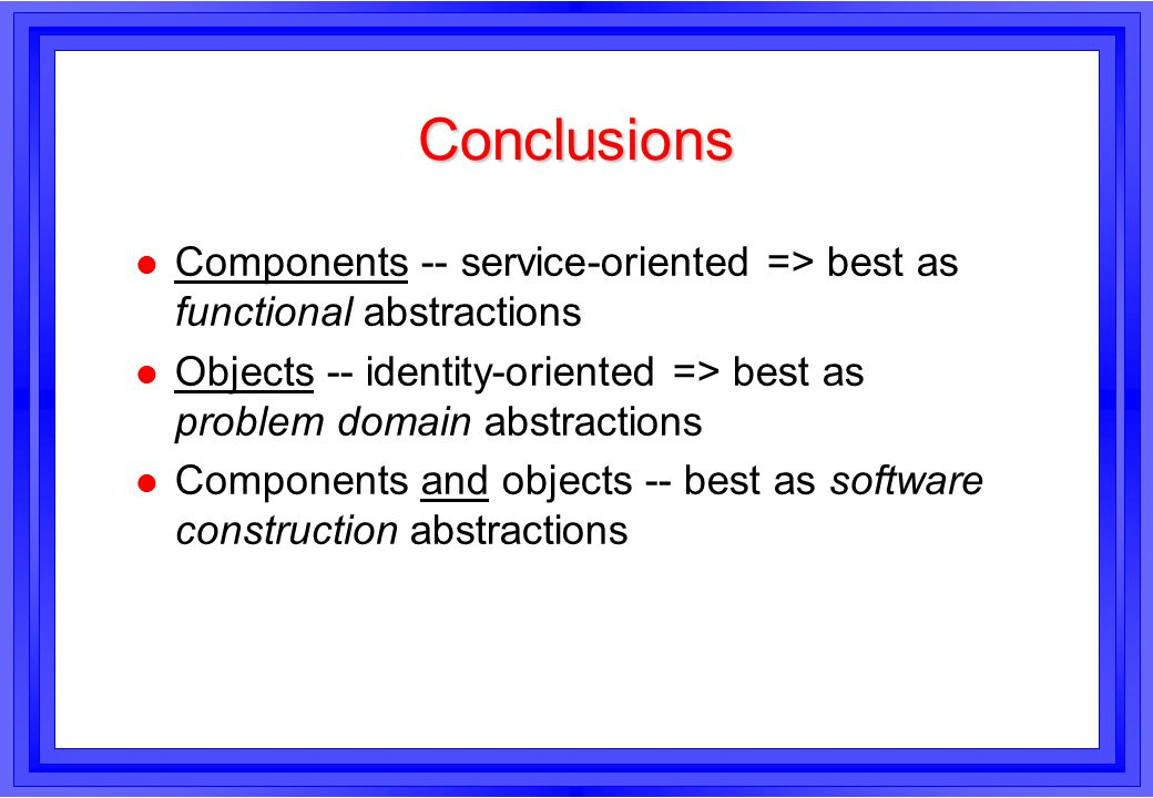 Conclusions l Components -- service-oriented => best as functional abstractions l Objects -- identity-oriented => best as problem domain abstractions