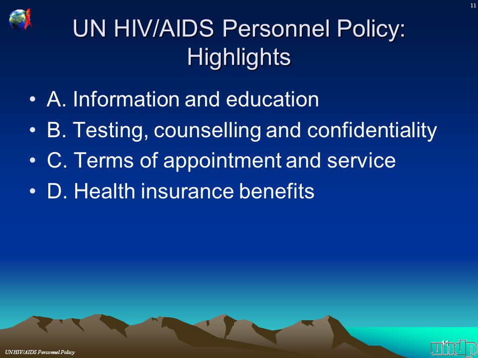 11 UN HIV/AIDS Personnel Policy: Highlights A. Information and education B. Testing, counselling and confidentiality C. Terms of appointment and servi