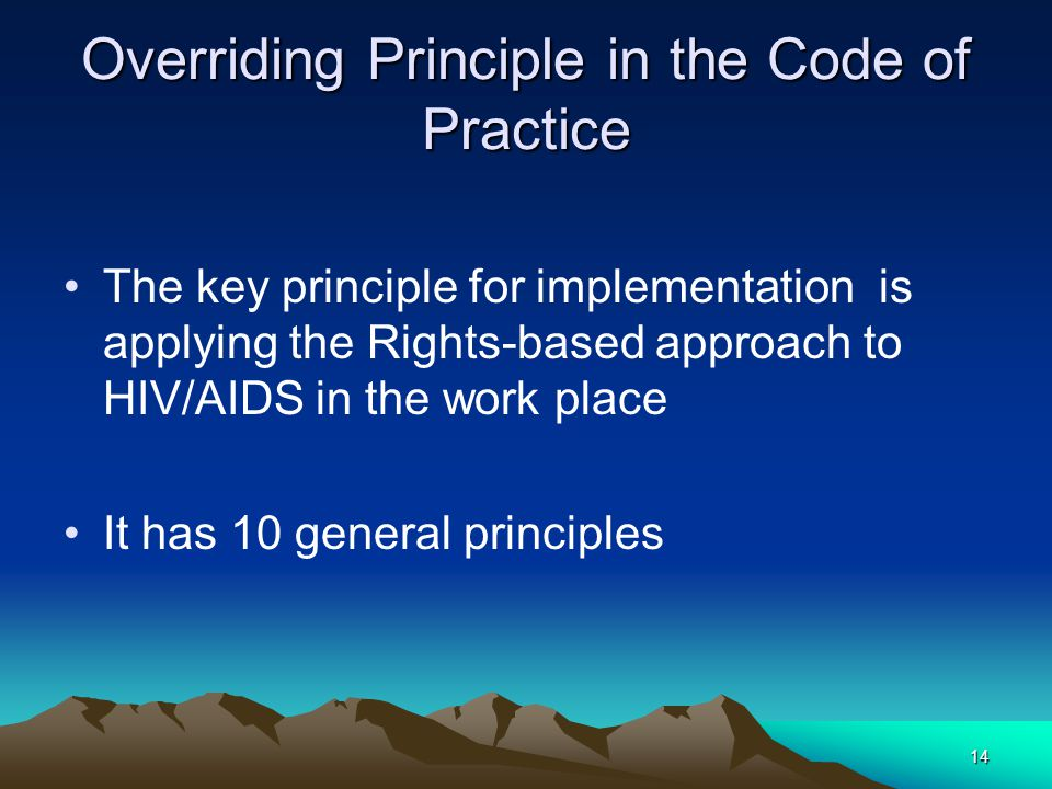 14 Overriding Principle in the Code of Practice The key principle for implementation is applying the Rights-based approach to HIV/AIDS in the work pla