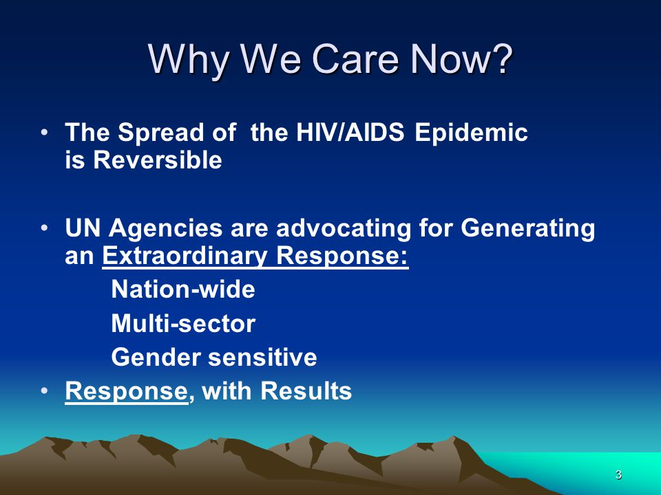 3 Why We Care Now? The Spread of the HIV/AIDS Epidemic is Reversible UN Agencies are advocating for Generating an Extraordinary Response: Nation-wide