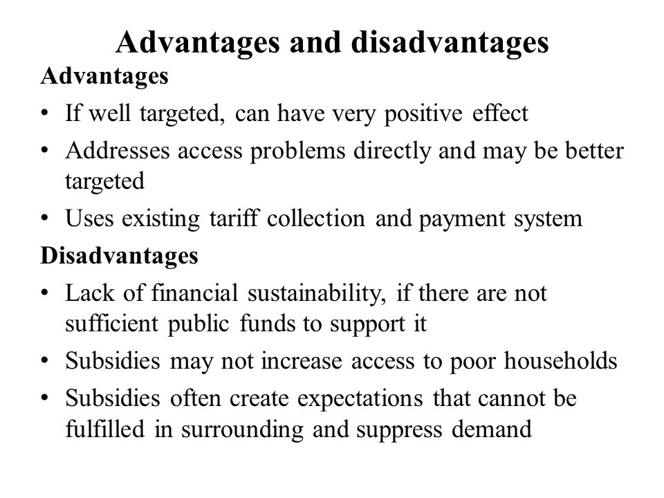 Advantages and disadvantages Advantages If well targeted, can have very positive effect Addresses access problems directly and may be better targeted Uses existing tariff collection and payment system Disadvantages Lack of financial sustainability, if there are not sufficient public funds to support it Subsidies may not increase access to poor households Subsidies often create expectations that cannot be fulfilled in surrounding and suppress demand