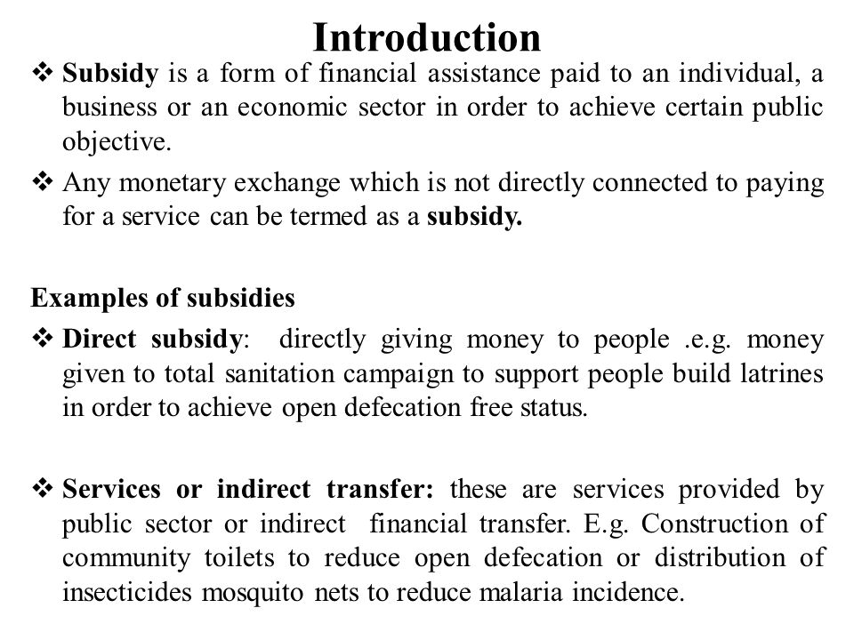 Introduction  Subsidy is a form of financial assistance paid to an individual, a business or an economic sector in order to achieve certain public objective.