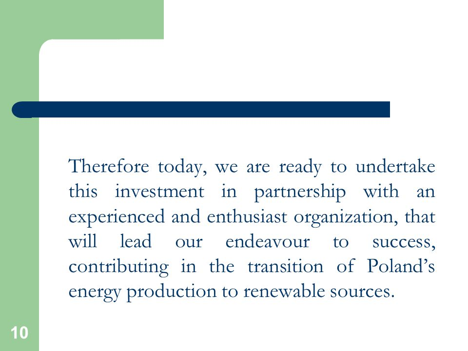 10 Therefore today, we are ready to undertake this investment in partnership with an experienced and enthusiast organization, that will lead our endeavour to success, contributing in the transition of Poland's energy production to renewable sources.